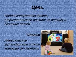 Цель. Найти конкретные факты отрицательного влияния на психику и сознание дет