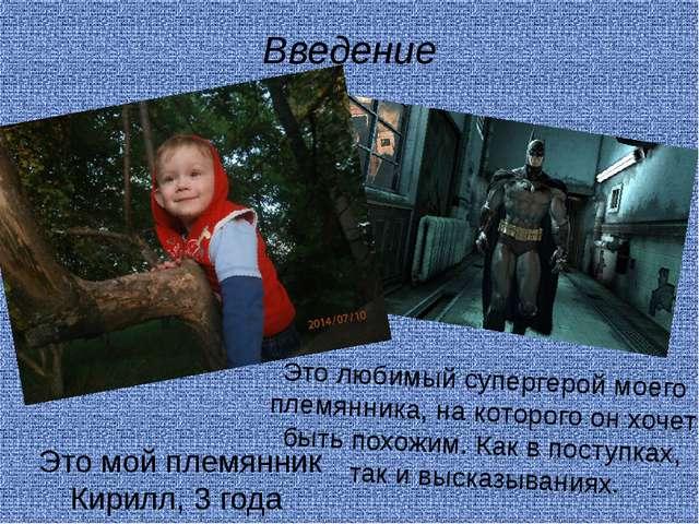 Введение Это мой племянник Кирилл, 3 года Это любимый супергерой моего племян...