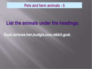 List the animals under the headings: Duck,tortoise,hen,budgie,cow,rabbit,goa
