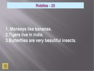 1. Monkeys like bananas. 2.Tigers live in India. 3.Butterflies are very beau