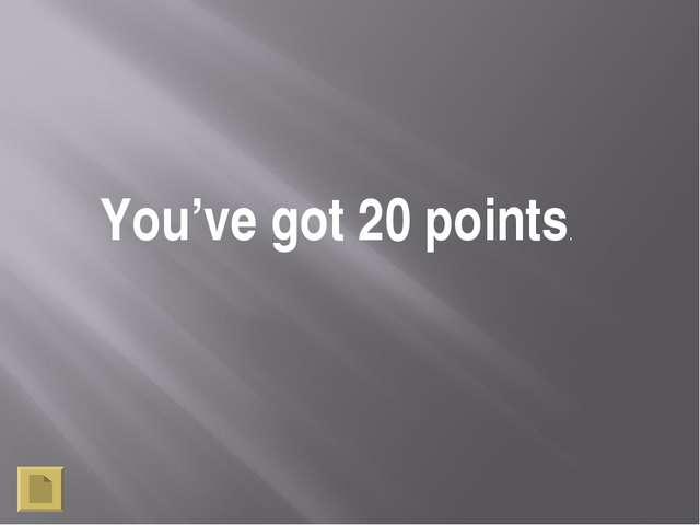You've got 20 points.