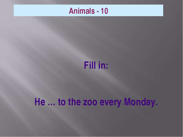 Fill in: He … to the zoo every Monday. Animals - 10