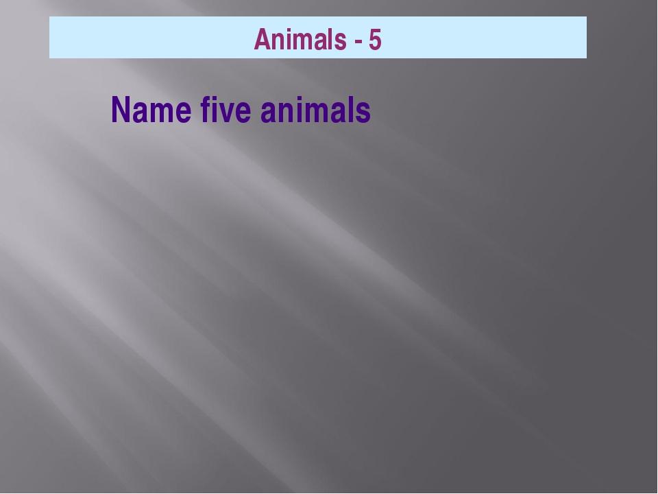 Animals - 5 Name five animals