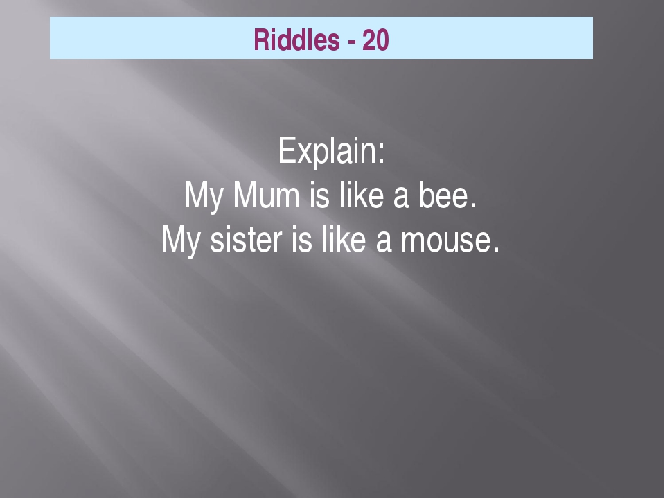 Explain: My Mum is like a bee. My sister is like a mouse. Riddles - 20