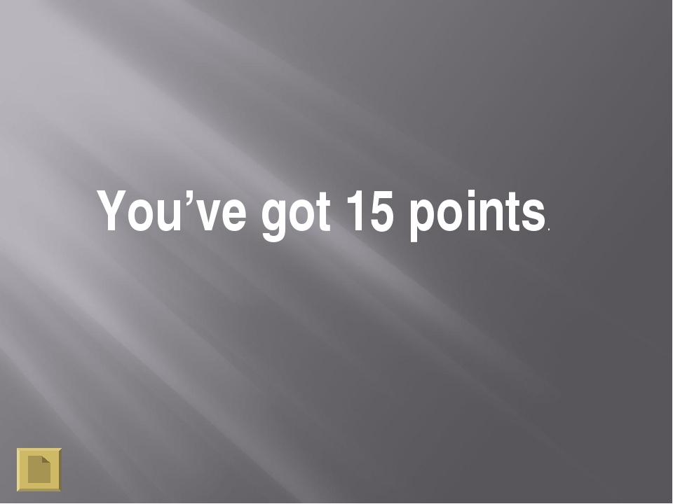 You've got 15 points.