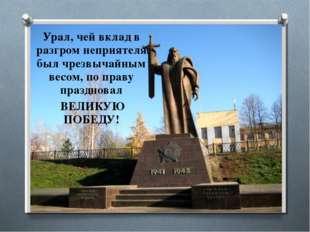 Урал, чей вклад в разгром неприятеля был чрезвычайным весом, по праву праздно
