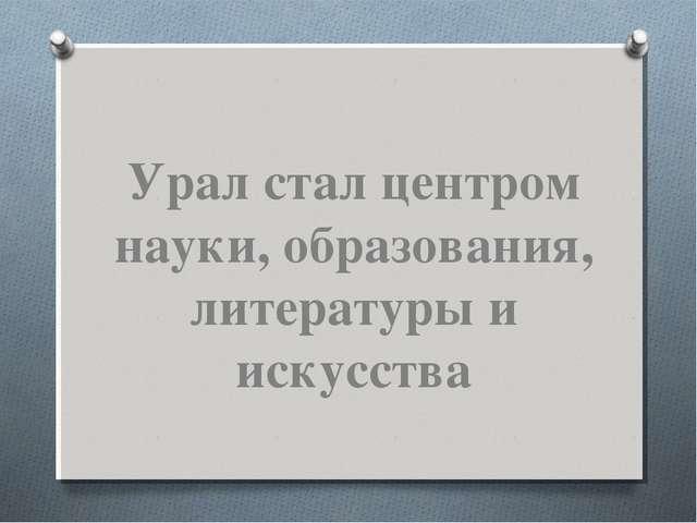 Урал стал центром науки, образования, литературы и искусства