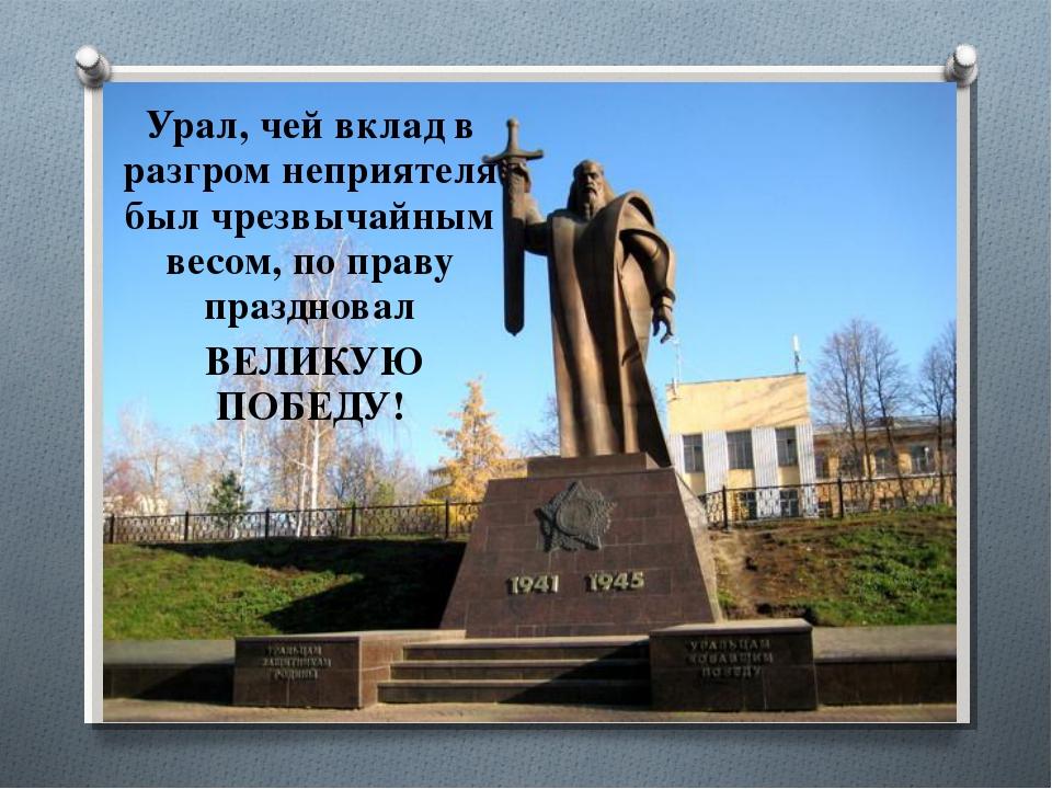 Урал, чей вклад в разгром неприятеля был чрезвычайным весом, по праву праздно...