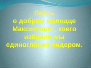 Песнь о добром молодце Максимушке, коего избрали мы единогласно лидером.