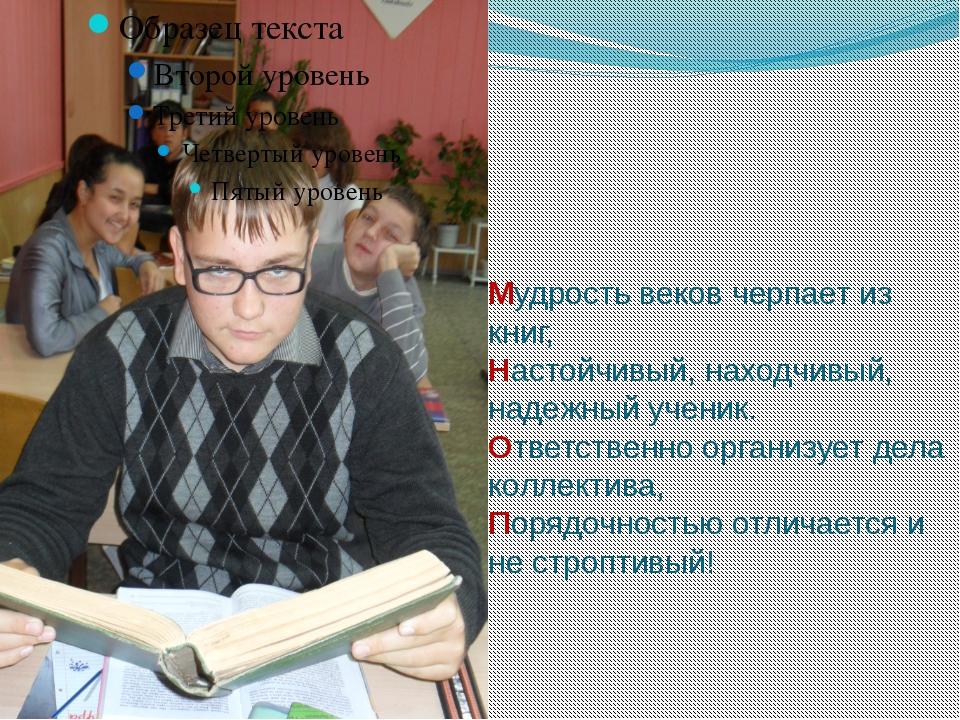 Мудрость веков черпает из книг, Настойчивый, находчивый, надежный ученик. Отв...