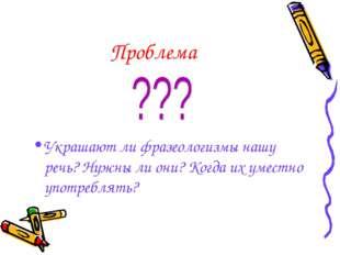 Проблема Украшают ли фразеологизмы нашу речь? Нужны ли они? Когда их уместно
