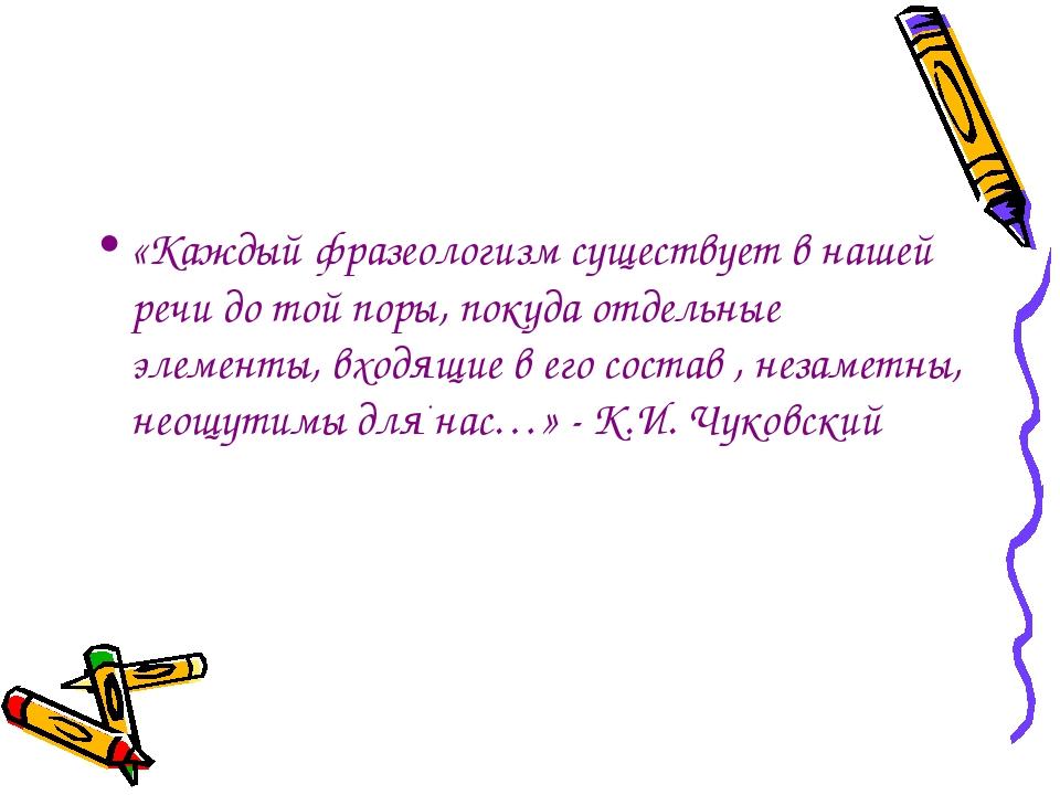 «Каждый фразеологизм существует в нашей речи до той поры, покуда отдельные э...