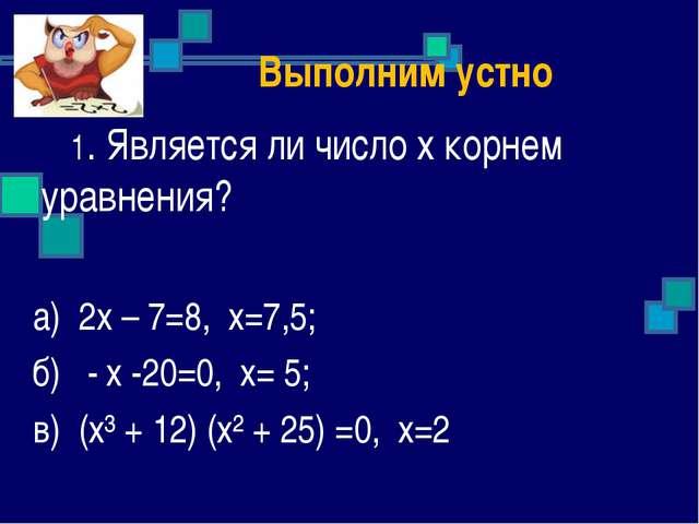 Выполним устно 1. Является ли число х корнем уравнения? а) 2х – 7=8, х=7,5;...