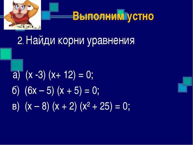 2. Найди корни уравнения а) (х -3) (х+ 12) = 0; б) (6х – 5) (х + 5) = 0; в)...