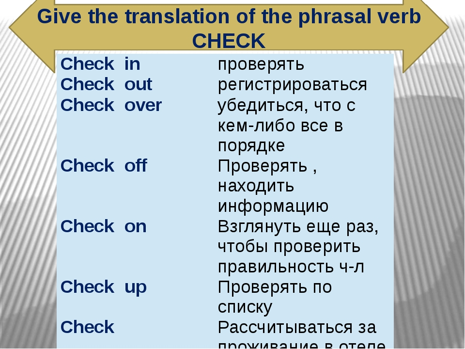 Give the translation of the phrasal verb CHECK Check in проверять Check out р...