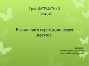 Урок МАТЕМАТИКИ 1 классе Вычитание с переходом через десяток Составил: Учител