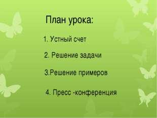 План урока: 1. Устный счет 2. Решение задачи 3.Решение примеров 4. Пресс -кон
