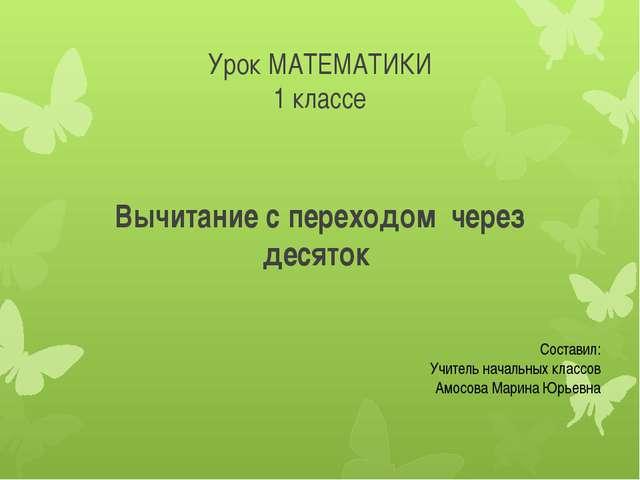 Урок МАТЕМАТИКИ 1 классе Вычитание с переходом через десяток Составил: Учител...