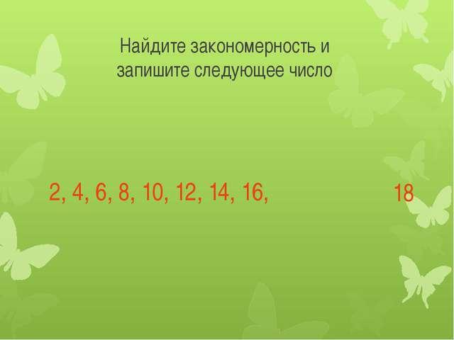 Найдите закономерность и запишите следующее число 2, 4, 6, 8, 10, 12, 14, 16,...