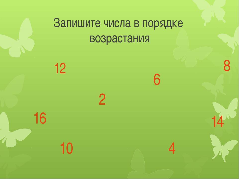 Запишите числа в порядке возрастания 12 2 6 10 4 8 14 16