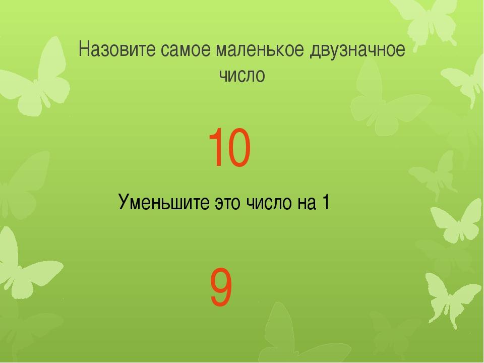 Назовите самое маленькое двузначное число 10 Уменьшите это число на 1 9