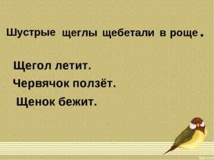 Шустрые щеглы щебетали в роще • Щегол летит. Червячок ползёт. Щенок бежит.