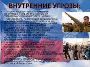 - попытки насильственного изменения конституционного строя и нарушения террит