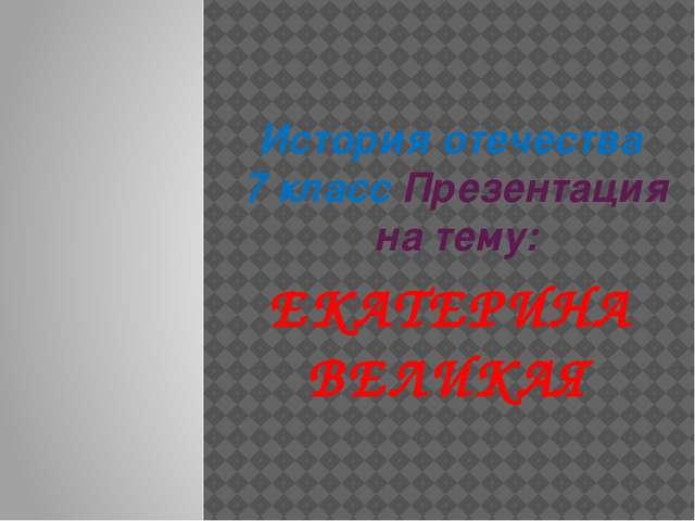 История отечества  7 класс Презентация на тему: ЕКАТЕРИНА ВЕЛИКАЯ