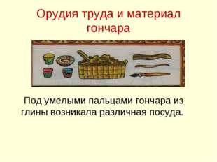 Орудия труда и материал гончара Под умелыми пальцами гончара из глины возника