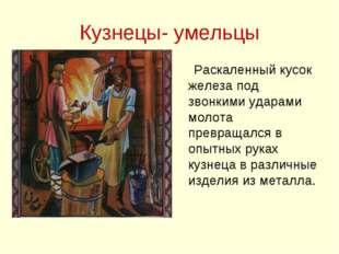 Кузнецы- умельцы Раскаленный кусок железа под звонкими ударами молота превращ