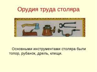 Орудия труда столяра Основными инструментами столяра были топор, рубанок, дре