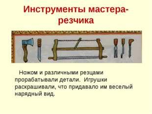 Инструменты мастера- резчика Ножом и различными резцами прорабатывали детали.