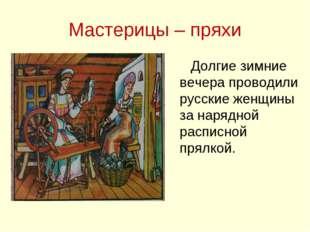 Мастерицы – пряхи Долгие зимние вечера проводили русские женщины за нарядной