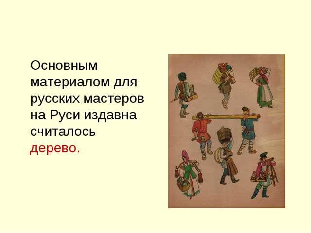 Основным материалом для русских мастеров на Руси издавна считалось дерево.