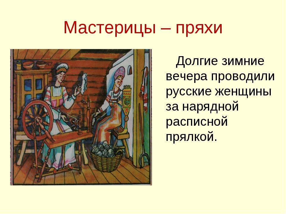 Мастерицы – пряхи Долгие зимние вечера проводили русские женщины за нарядной...