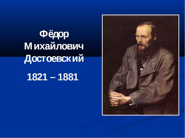 Фёдор Михайлович Достоевский 1821 – 1881