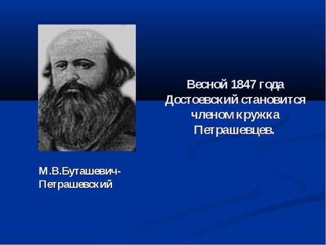 Весной 1847 года Достоевский становится членом кружка Петрашевцев. М.В.Буташе...