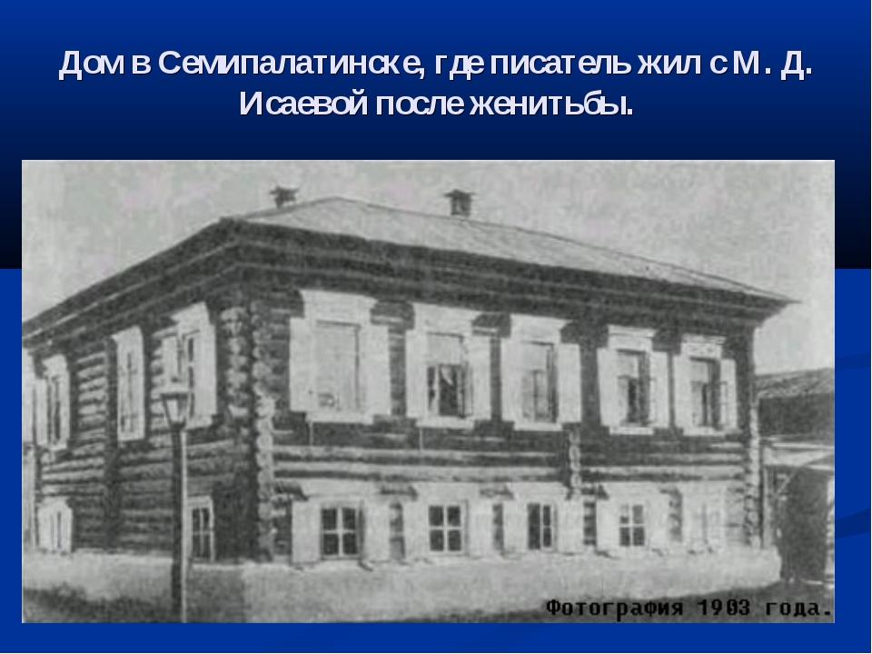 Дом в Семипалатинске, где писатель жил с М. Д. Исаевой после женитьбы.