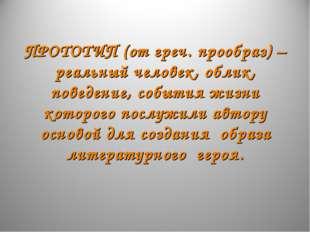 ПРОТОТИП (от греч. прообраз) –реальный человек, облик, поведение, события жи