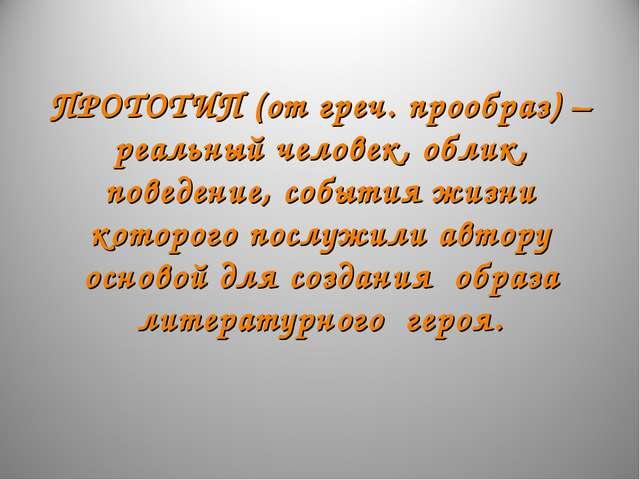 ПРОТОТИП (от греч. прообраз) –реальный человек, облик, поведение, события жи...