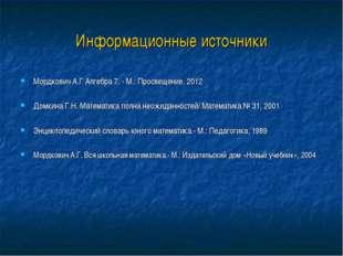 Информационные источники Мордкович А.Г Алгебра 7. - М.: Просвещение, 2012 Дом