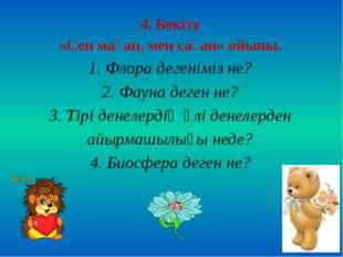 4. Бекіту «Сен маған, мен саған» ойыны. 1. Флора дегеніміз не? 2. Фауна деген