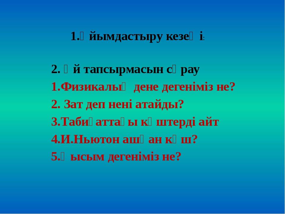 1.Ұйымдастыру кезеңі: 2. Үй тапсырмасын сұрау 1.Физикалық дене дегеніміз не?...