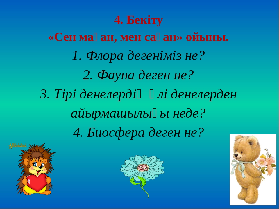 4. Бекіту «Сен маған, мен саған» ойыны. 1. Флора дегеніміз не? 2. Фауна деген...