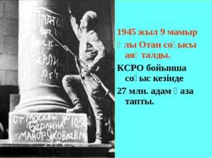 1945 жыл 9 мамыр Ұлы Отан соғысы аяқталды. КСРО бойынша соғыс кезінде 27 млн