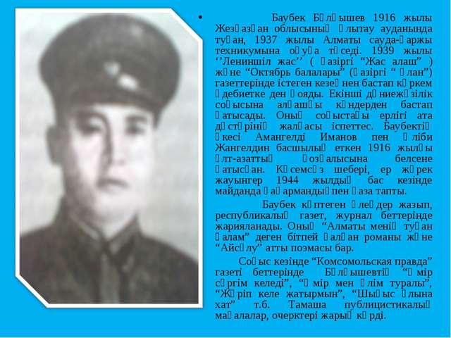 Баубек Бұлқышев 1916 жылы Жезқазған облысының Ұлытау ауданында туған, 1937 ж...