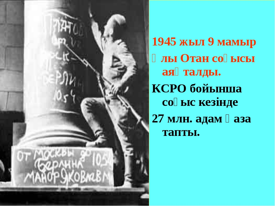 1945 жыл 9 мамыр Ұлы Отан соғысы аяқталды. КСРО бойынша соғыс кезінде 27 млн...