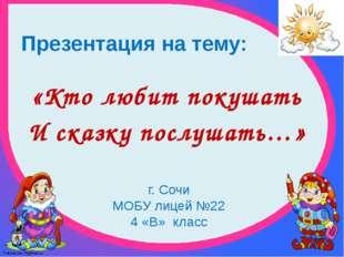 Презентация на тему: «Кто любит покушать И сказку послушать…» г. Сочи МОБУ ли