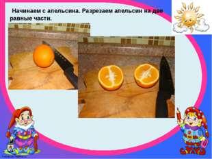 Начинаем с апельсина. Разрезаем апельсин на две равные части. FokinaLida.75@