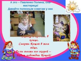 А это – Павленко Полина, она- мастерица! Давайте полезным советам у нее уч